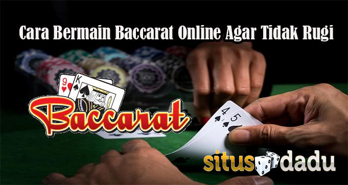 Cara Bermain Baccarat Online Agar Tidak Mudah Rugi